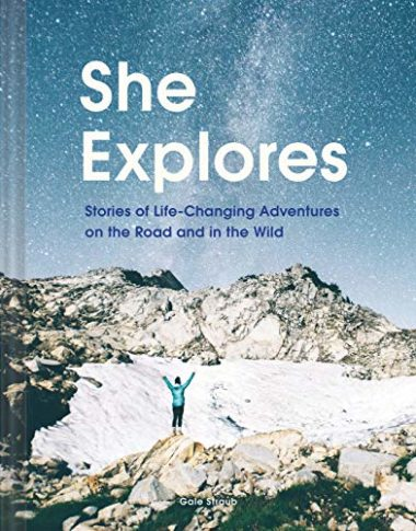 She Explores: Stories Of Life Changing Adventures On The Road And In The Wild Hiking Book