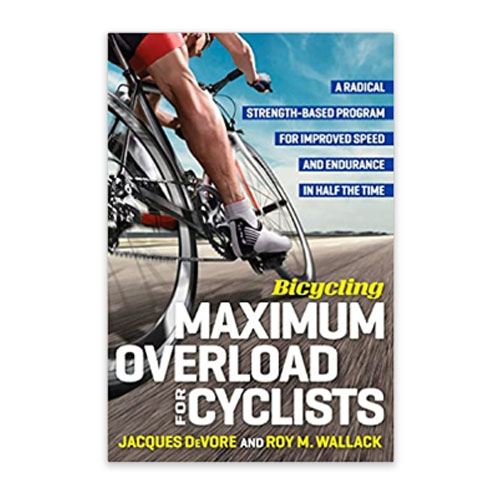 Bicycling Maximum Overload For Cyclists: A Radical Strength-Based Program For Improved Speed And Endurance in Half The Time, Jacques Devore & Roy M. Wallack