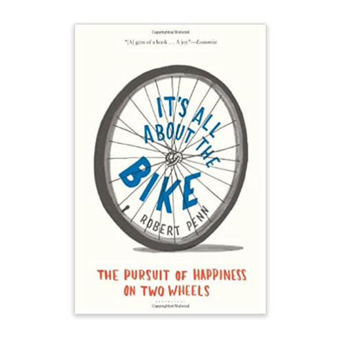It's All About The Bike: The Pursuit Of Happiness On Two Wheels, Robert Penn