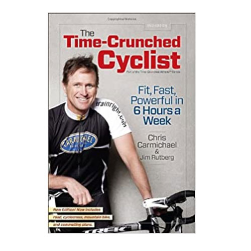 The Time-Crunched Cyclist, 2nd Ed.: Fit, Fat, Powerful In 6 Hours A Week, Chris Carmichael And Jim Rutberg