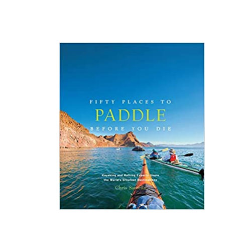 """Fifty Places To Paddle Before You Die"" By Chris Santella"